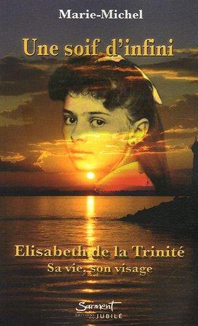 Une soif d'infini. Elisabeth de la Trinité, sa vie, son visage.