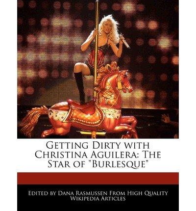 [ GETTING DIRTY WITH CHRISTINA AGUILERA: THE STAR OF BURLESQUE ] Rasmussen, Dana (AUTHOR ) Nov-08-2010 Paperback