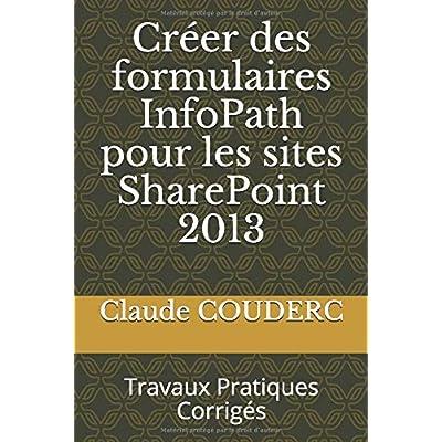 Créer des formulaires InfoPath pour les sites SharePoint 2013: Travaux Pratiques Corrigés
