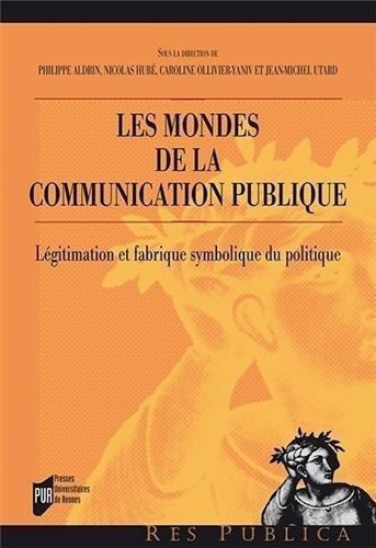 Les mondes de la communication publique : Lgitimation et fabrique symbolique du politique de Philippe Aldrin (23 janvier 2014) Broch
