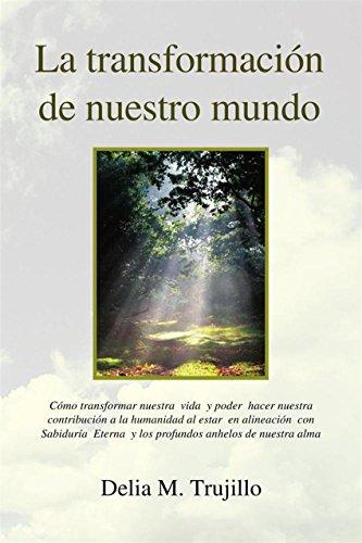 La Transformacion De Nuestro Mundo: Encontrando Optimismo Y Serenidad En Tiempos Difíciles por Delia M. Trujillo