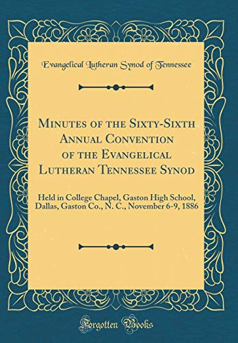 Minutes of the Sixty-Sixth Annual Convention of the Evangelical Lutheran Tennessee Synod: Held in College Chapel, Gaston High School, Dallas, Gaston Co., N. C., November 6-9, 1886 (Classic Reprint) - Dallas Nc