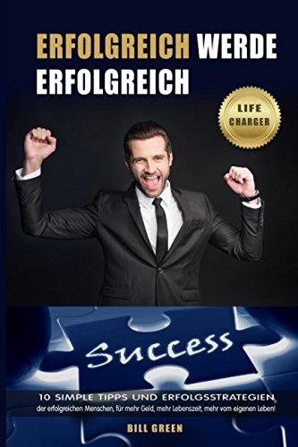 Erfolgreich: Werde erfolgreich: 10 simple Tipps und Erfolgsstrategien der erfolgreichen Menschen, für mehr Geld, mehr Lebenszeit, mehr vom eigenen Leben
