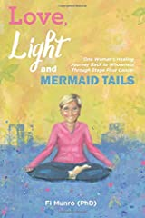 Love, Light and Mermaid Tails: One Woman's Healing Journey Back to Wholeness Through Stage Four Cancer Paperback