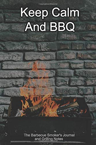 Keep Calm And BBQ The Barbecue Smoker's Journal and Grilling Notes: Logbook To Take Notes, Refine Your Process To Become A BBQ Pro With This Blank Notebook -