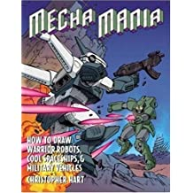 Mecha Mania: How to Draw Warrior Robots, Cool Spaceships, and Military Vehicles