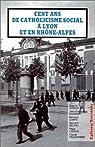 Cent ans de catholicisme social à Lyon et en Rhône-Alpes. La postérité deRerum Novarum par Durand