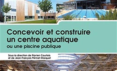 Concevoir et construire un centre aquatique ou une piscine publique par Flavien Courtois, Jean-François Périnet-Marquet