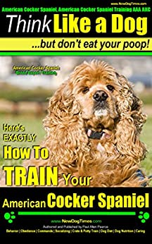 American Cocker Spaniel, American Cocker Spaniel Training AAA AKC | Think Like a Dog ~ But Don't Eat Your Poop! | American Cocker Spaniel Breed Expert Training: How To TRAIN American Cocker Spaniel by [Pearce (American Cocker Spaniel Puppy), Paul Allen]