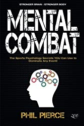 Mental Combat: The Sports Psychology Secrets You Can Use to Dominate Any Event! (Martial Arts, Fitness, Boxing MMA etc) by Phil Pierce (2015-08-06)