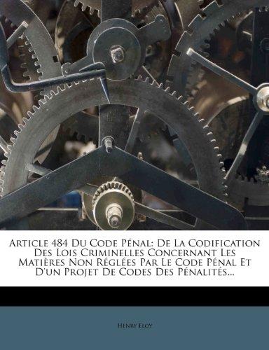Article 484 Du Code Penal: de La Codification Des Lois Criminelles Concernant Les Matieres Non Reglees Par Le Code Penal Et D'Un Projet de Codes Des Penalites.