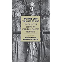 We Have Only This Life to Live: The Selected Essays of Jean-Paul Sartre, 1939-1975
