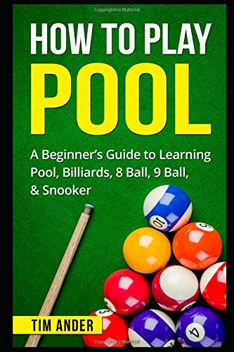 How To Play Pool: A Beginner's Guide to Learning Pool, Billiards, 8 Ball, 9 Ball, & Snooker
