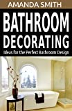 Bathroom Decorating Ideas for the Perfect Bathroom Design (Bathroom DIY Series Book 2)