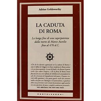 La Caduta Di Roma. La Lunga Fine Di Una Superpotenza Dalla Morte Di Marco Aurelio Fino Al 476 D. C.