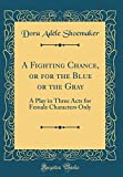 A Fighting Chance, or for the Blue or the Gray: A Play in Three Acts for Female Characters Only (Classic Reprint)