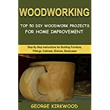 WOODWORKING: TOP 50 DIY WOODWORK PROJECTS FOR HOME IMPROVEMENT: Step By Step Instructions for Building Furniture, Fittings, Cabinets, Beds, Racks, Benches and Shelves (English Edition)