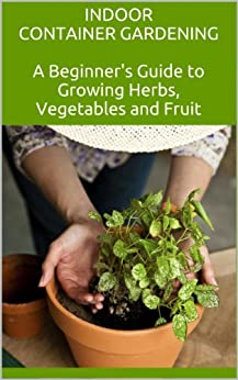 Indoor container gardening a beginner 39 s guide to growing herbs vegetables and fruit english - Container gardening for beginners practical tips ...