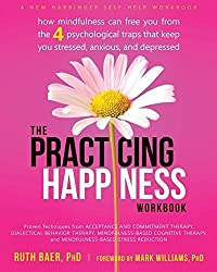 Practicing Happiness Workbook: How Mindfulness Can Free You from the Four Psychological Traps That Keep You Stressed, Anxious, and Depressed by Ruth A. Baer (2014-05-01)