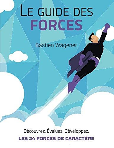Le Guide des Forces: Découvrez, évaluez et développez les 24 forces de caractère par Bastien Wagener