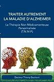 Traiter autrement la maladie d'Alzheimer: La Thérapie Non Médicamenteuse Personnalisée (T.N.M.P.)...