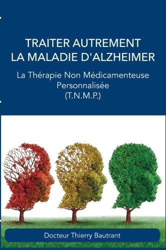 Traiter autrement la maladie d'Alzheimer: La Thérapie Non Médicamenteuse Personnalisée (T.N.M.P.) par Dr Thierry Bautrant