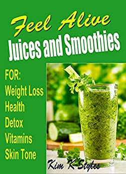 Feel Alive JUICES and SMOOTHIES: For health, detox, weight loss, vitamins and skin tone by [Styles, Kim K]