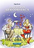 La cucina afrodisiaca. La via più seducente e divertente alla felicità
