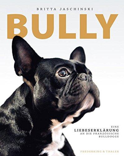 Bully: Eine Liebeserklärung an die französische Bulldogge (Französische Bulldogge Gefüllt)