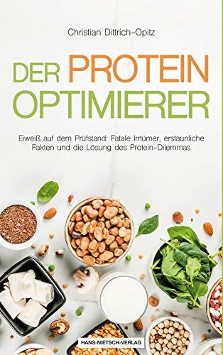 Der Protein Optimierer: Eiweiß auf dem Prüfstand: Fatale Irrtümer, erstaunliche Fakten und die Lösung des Protein-Dilemmas