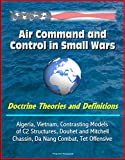 Air Command and Control in Small Wars - Doctrine Theories and Definitions, Algeria, Vietnam, Contrasting Models of C2 Structures, Douhet and Mitchell, ... Nang Combat, Tet Offensive (English Edition)