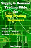 Supply & Demand Trading Bible for Day Trading Beginners: How to Use Supply and Demand to Make High Profits