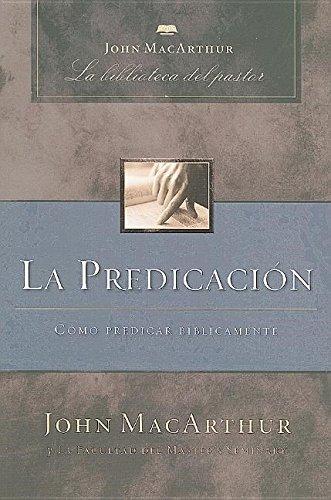 La Predicacion: Como Predicar Biblicamente (John MacArthur La Biblioteca del Pastor)