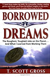 Borrowed Dreams: The Roughest, Toughest Jobs on the Planet...and What I Learned from Working Them by T. Scott Gross (1999-08-01)