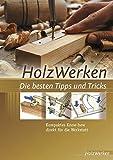 HolzWerken Die besten Tipps und Tricks: Kompaktes Know-how direkt für die Werkstatt -