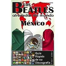 Los Beatles - México - Guia Rápida De Su Discografía: Discografía A Todo Color (1963-1972) (Los Beatles Alrededor Del Mundo nº 8) (Spanish Edition)