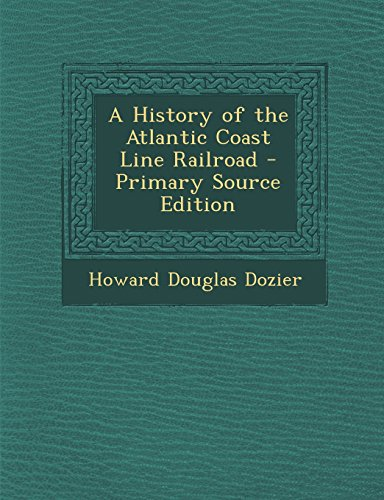 A History of the Atlantic Coast Line Railroad - Primary Source Edition