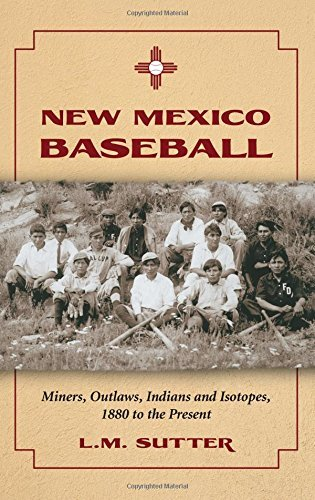 New Mexico Baseball: Miners, Outlaws, Indians and Isotopes, 1880 to the Present (English Edition)