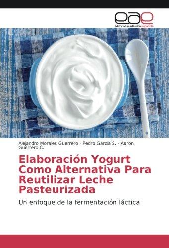 Elaboración Yogurt Como Alternativa Para Reutilizar Leche Pasteurizada: Un enfoque de la fermentación láctica