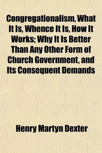 Congregationalism, What It Is, Whence It Is, How It Works; Why It Is Better Than Any Other Form of Church Government, and Its Consequent Demands
