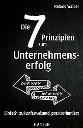 Die 7 Prinzipien zum Unternehmenserfolg: Einfach, zukunftsweisend, praxisorientiert