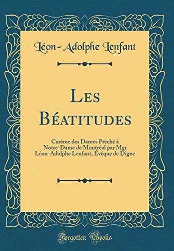 Les Béatitudes: Carème Des Dames Prèché À Notre-Dame de Montréal Par Mgr Léon-Adolphe Lenfant, Évèque de Digne (Classic Reprint)