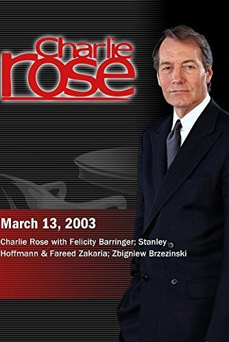Charlie Rose with Felicity Barringer; Stanley Hoffmann & Fareed Zakaria; Zbigniew Brzezinski (March 13, 2003) Felicity Rose