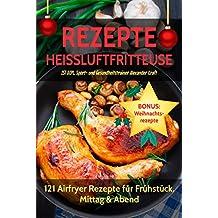 REZEPTE HEISSLUFTFRITTEUSE: 121 Airfryer Rezepte für Frühstück, Mittag & Abend. Inklusive Heißluftfritteuse Tipps für Einsteiger! (German Edition)