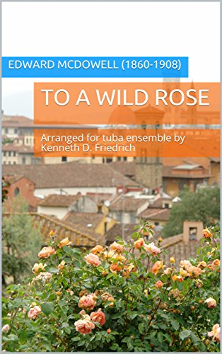 To A Wild Rose: Arranged for tuba ensemble by Kenneth D. Friedrich (English Edition) 1908 Rosen