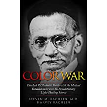 Color War: Dinshah P. Ghadiali's Battle with the Medical Establishment over his Revolutionary Light-Healing Science (English Edition)