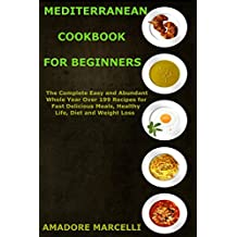 Mediterranean Cookbook for Beginners: The Complete Easy and Abundant Whole Year Over 199 Recipes for Fast Delicious Meals, Healthy Life, Diet and Weight Loss (English Edition)