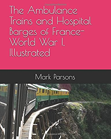 The Ambulance Trains and Hospital Barges of France-World War I, Illustrated