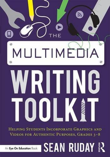 The Multimedia Writing Toolkit: Helping Students Incorporate Graphics and Videos for Authentic Purposes, Grades 3-8 by Sean Ruday (2016-11-30)