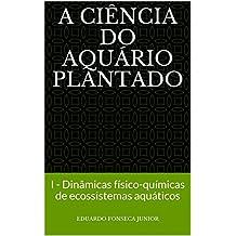 A Ciência do Aquário Plantado: I - Dinâmicas físico-químicas de ecossistemas aquáticos (Portuguese Edition)